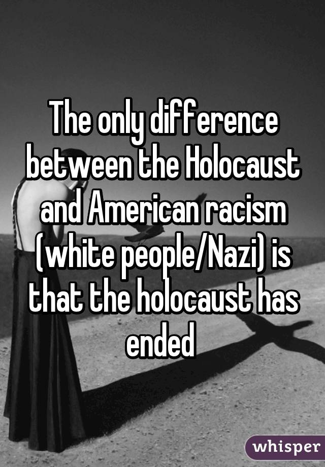 The only difference between the Holocaust and American racism (white people/Nazi) is that the holocaust has ended