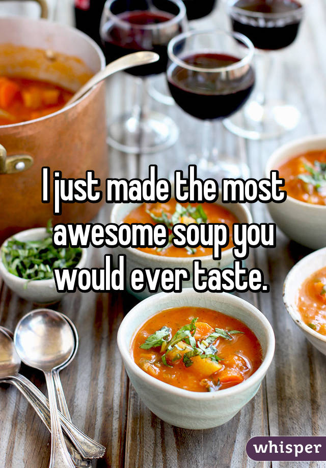 I just made the most awesome soup you would ever taste.