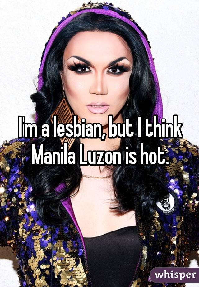 I'm a lesbian, but I think Manila Luzon is hot.