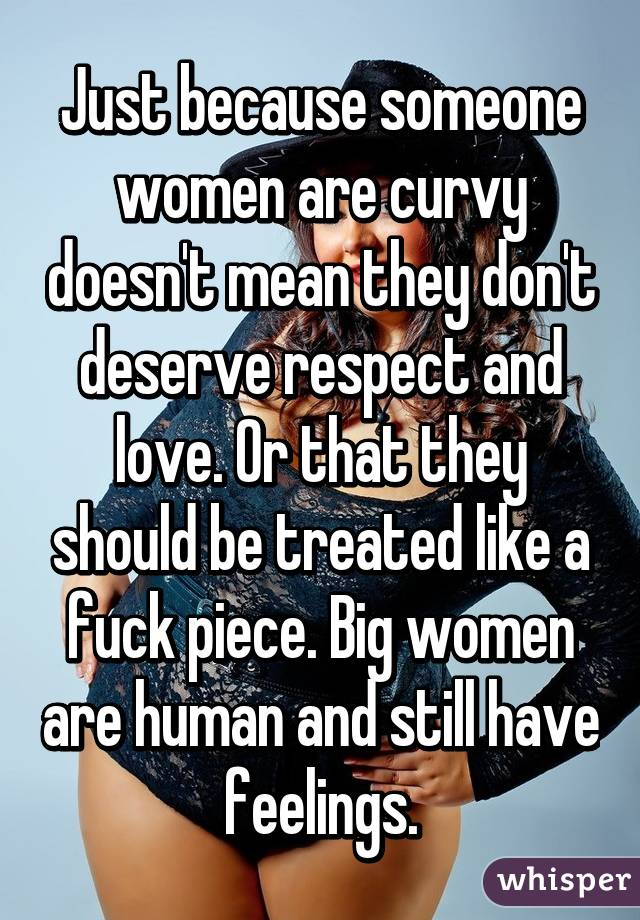 Just because someone women are curvy doesn't mean they don't deserve respect and love. Or that they should be treated like a fuck piece. Big women are human and still have feelings.