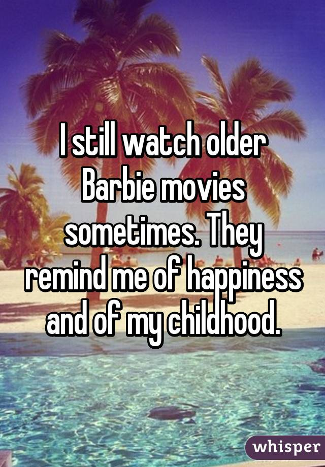 I still watch older Barbie movies sometimes. They remind me of happiness and of my childhood.