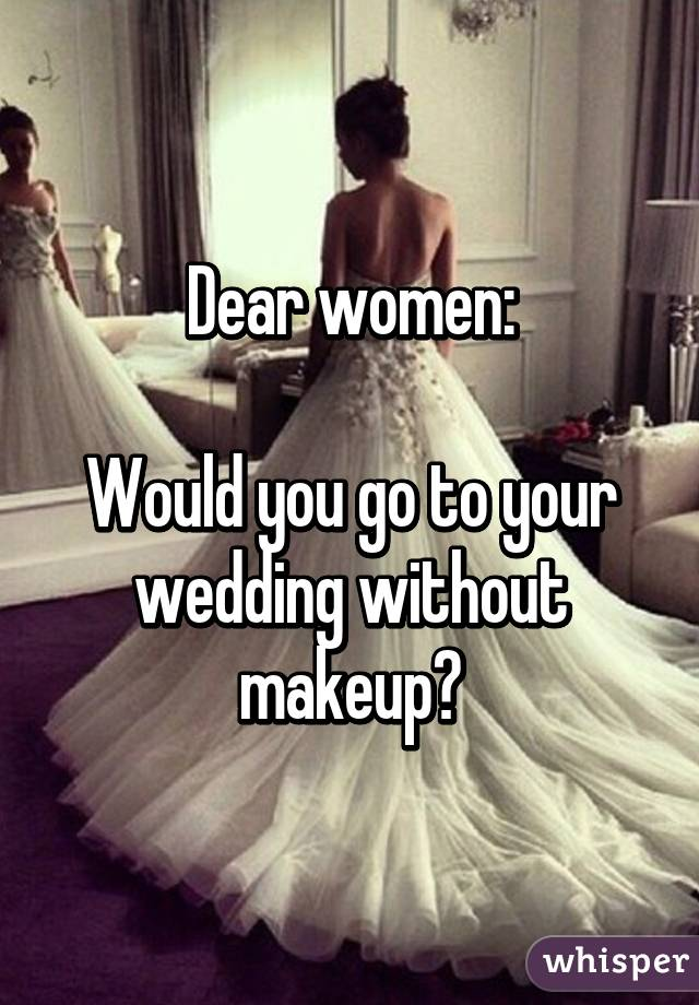 Dear women:  Would you go to your wedding without makeup?