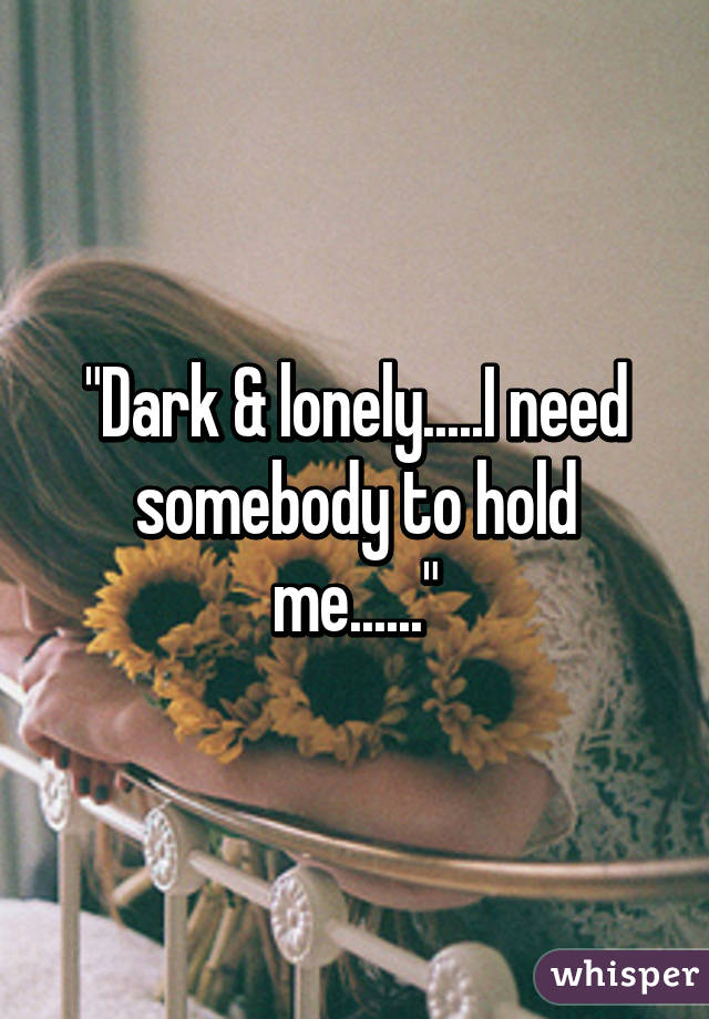 """""""Dark & lonely.....I need somebody to hold me......"""""""
