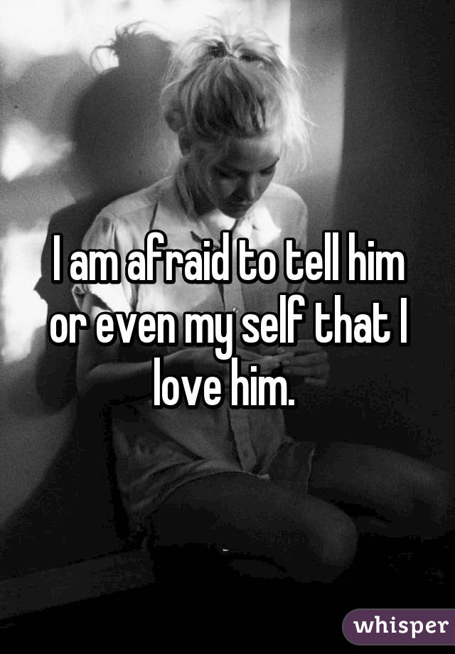 I am afraid to tell him or even my self that I love him.