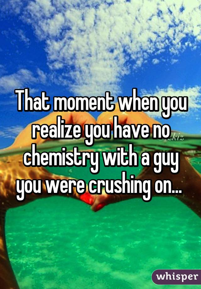 That moment when you realize you have no chemistry with a guy you were crushing on...
