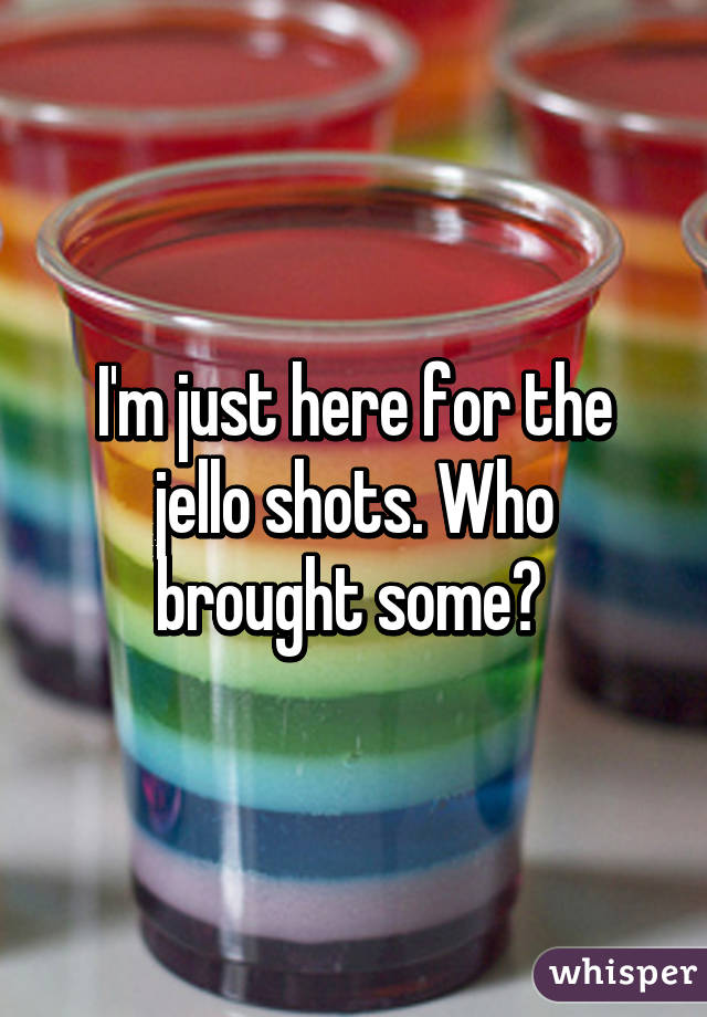 I'm just here for the jello shots. Who brought some?