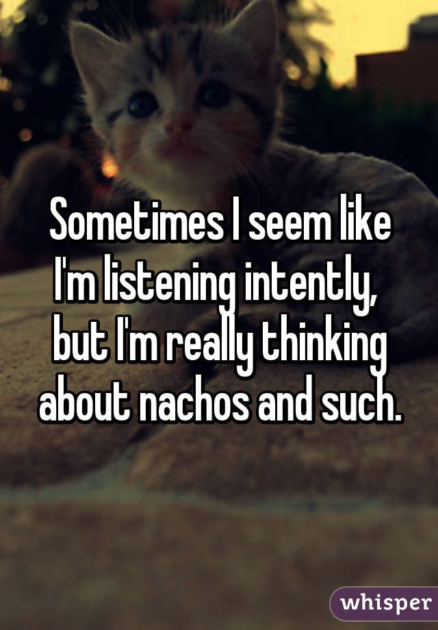 Sometimes I seem like I'm listening intently,  but I'm really thinking about nachos and such.