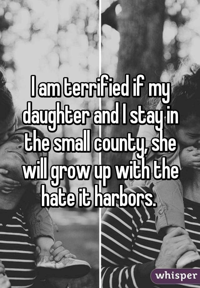 I am terrified if my daughter and I stay in the small county, she will grow up with the hate it harbors.