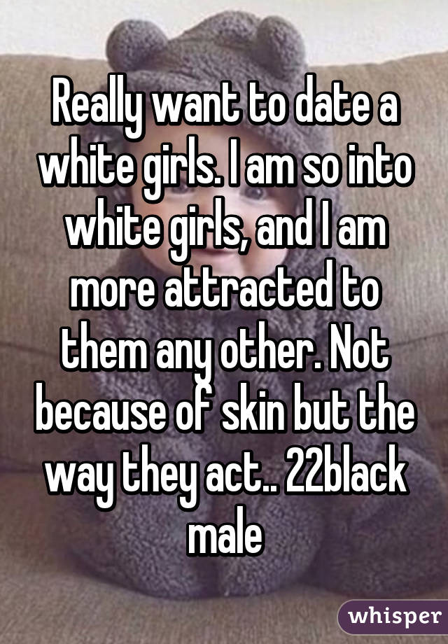 Really want to date a white girls. I am so into white girls, and I am more attracted to them any other. Not because of skin but the way they act.. 22black male