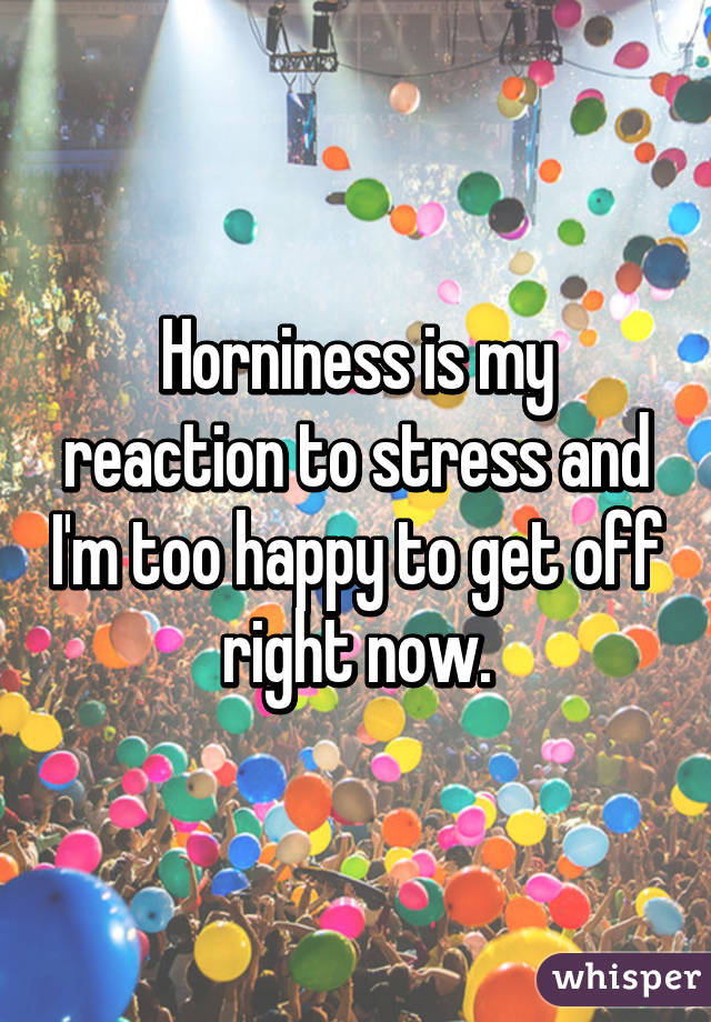 Horniness is my reaction to stress and I'm too happy to get off right now.