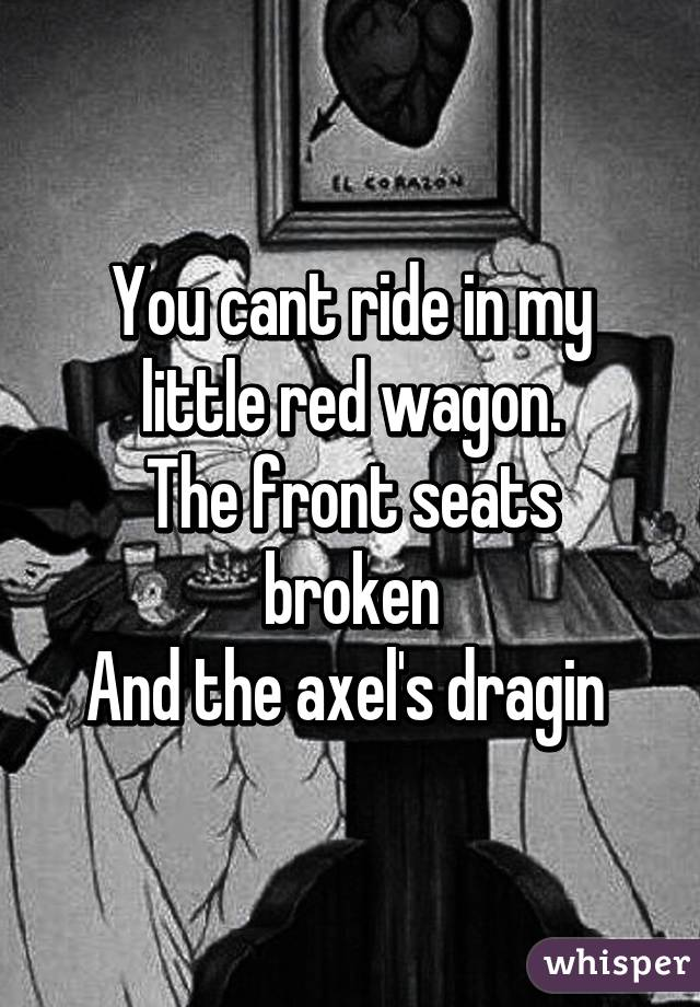 You cant ride in my little red wagon. The front seats broken And the axel's dragin