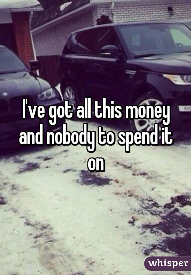 I've got all this money and nobody to spend it on