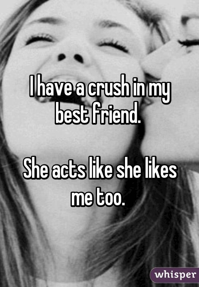 I have a crush in my best friend.   She acts like she likes me too.