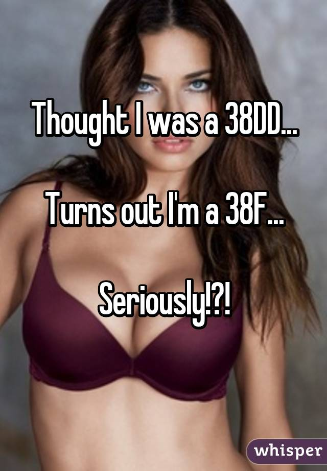 Thought I was a 38DD...  Turns out I'm a 38F...  Seriously!?!