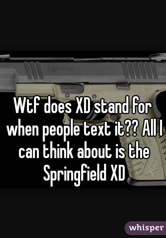 Wtf does XD stand for when people text it?? All I can think about is the Springfield XD