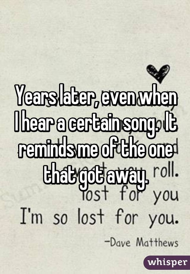 Years later, even when I hear a certain song.  It reminds me of the one that got away.