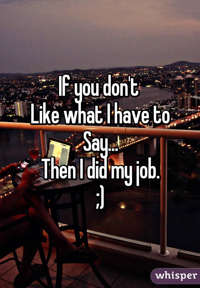 If you don't  Like what I have to Say... Then I did my job. ;)