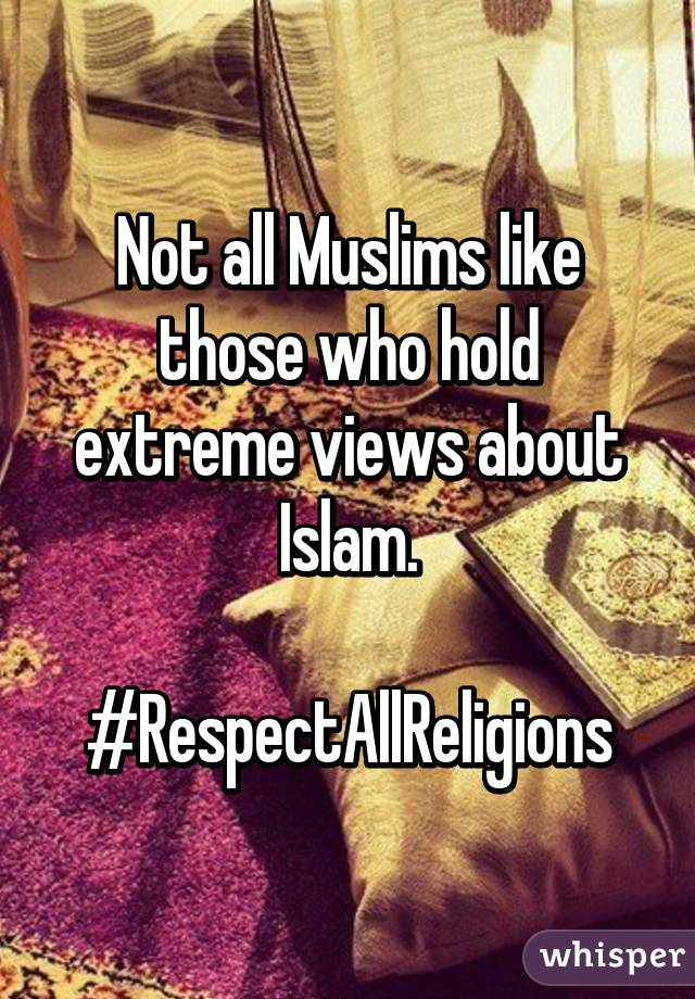 Not all Muslims like those who hold extreme views about Islam.  #RespectAllReligions