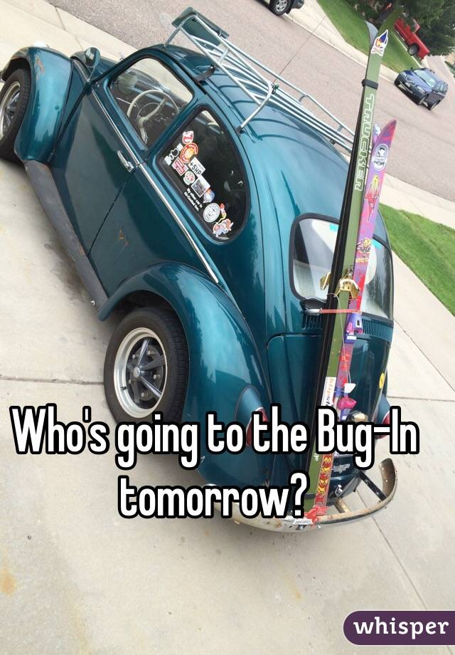 Who's going to the Bug-In tomorrow?