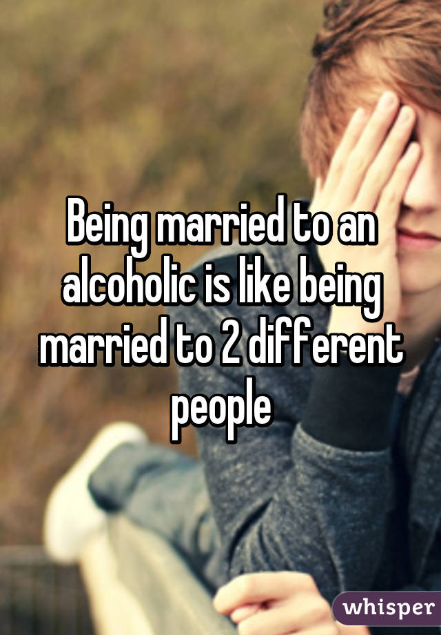 Being married to an alcoholic is like being married to 2 different people