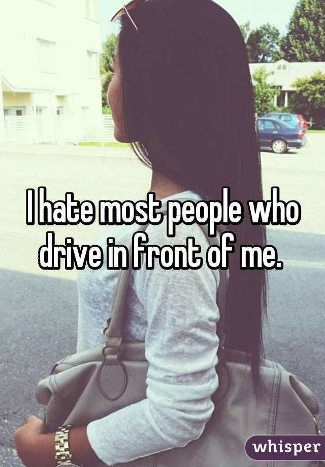I hate most people who drive in front of me.