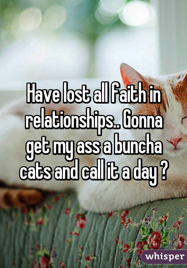 Have lost all faith in relationships.. Gonna get my ass a buncha cats and call it a day 😂