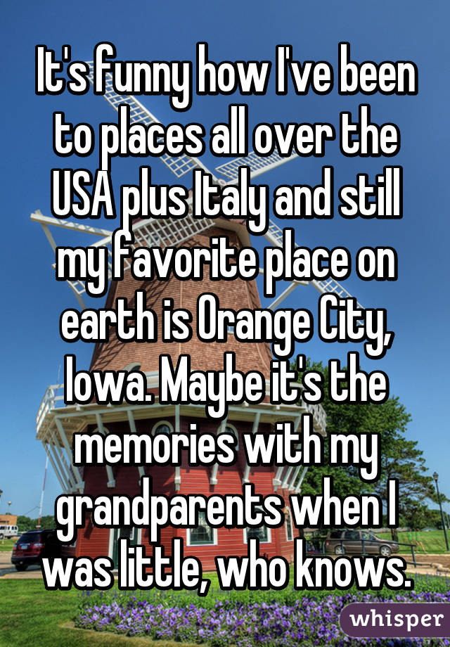 It's funny how I've been to places all over the USA plus Italy and still my favorite place on earth is Orange City, Iowa. Maybe it's the memories with my grandparents when I was little, who knows.