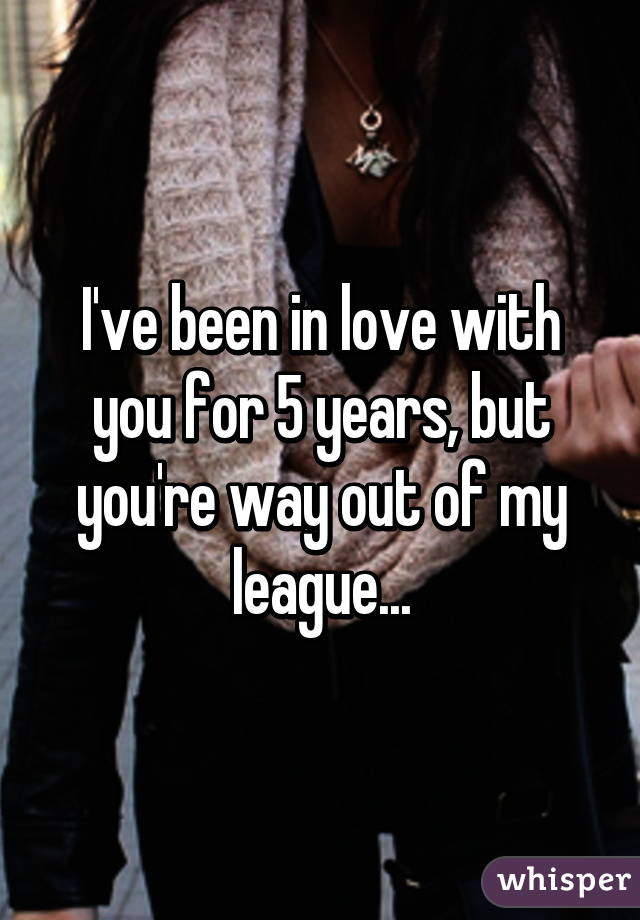 I've been in love with you for 5 years, but you're way out of my league...