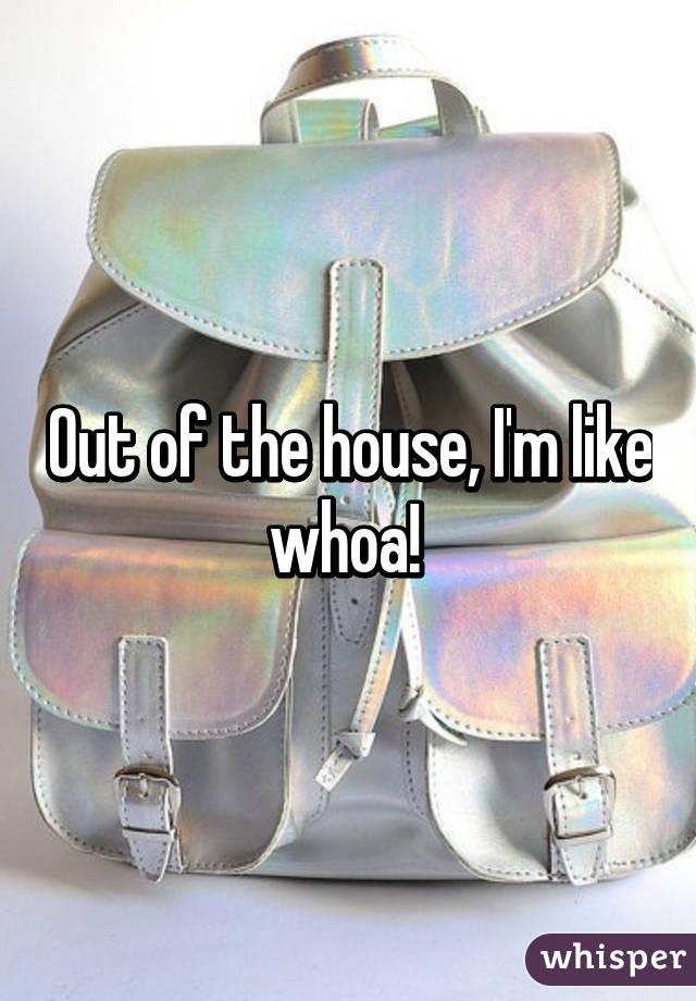 Out of the house, I'm like whoa!
