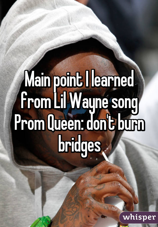 Main point I learned from Lil Wayne song Prom Queen: don't burn bridges