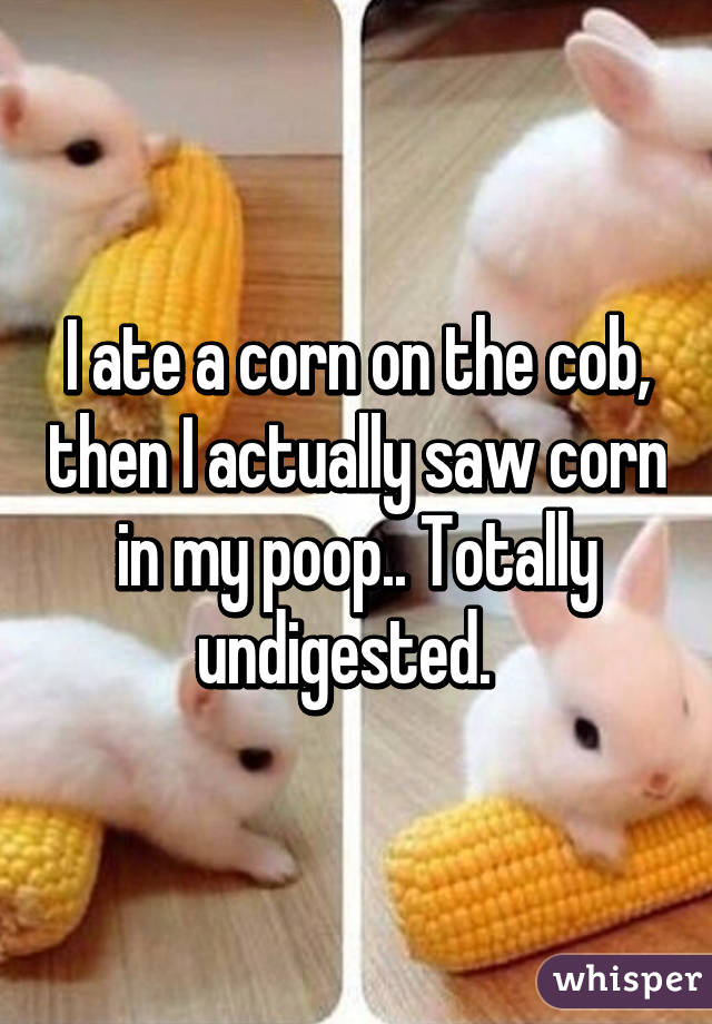 I ate a corn on the cob, then I actually saw corn in my poop.. Totally undigested.