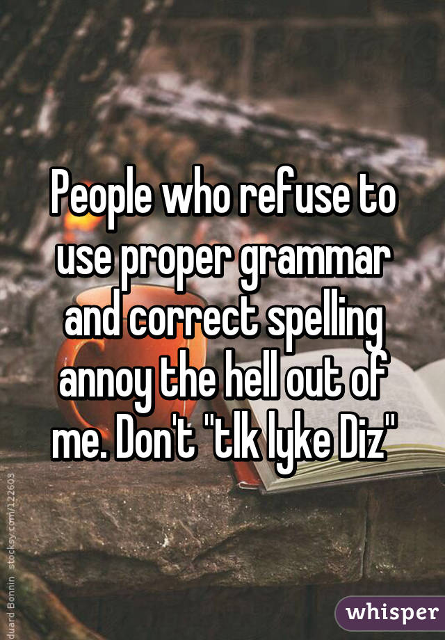 "People who refuse to use proper grammar and correct spelling annoy the hell out of me. Don't ""tlk lyke Diz"""