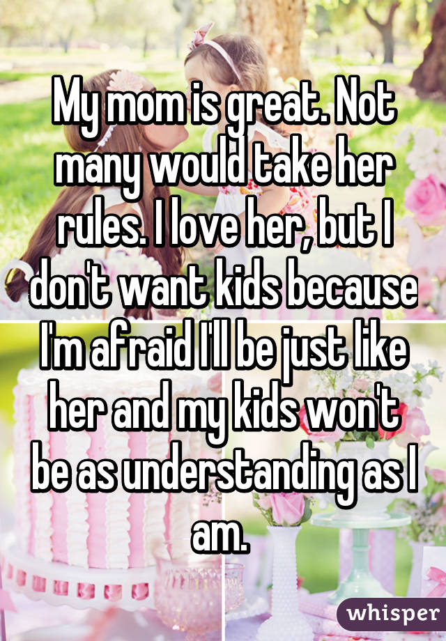 My mom is great. Not many would take her rules. I love her, but I don't want kids because I'm afraid I'll be just like her and my kids won't be as understanding as I am.