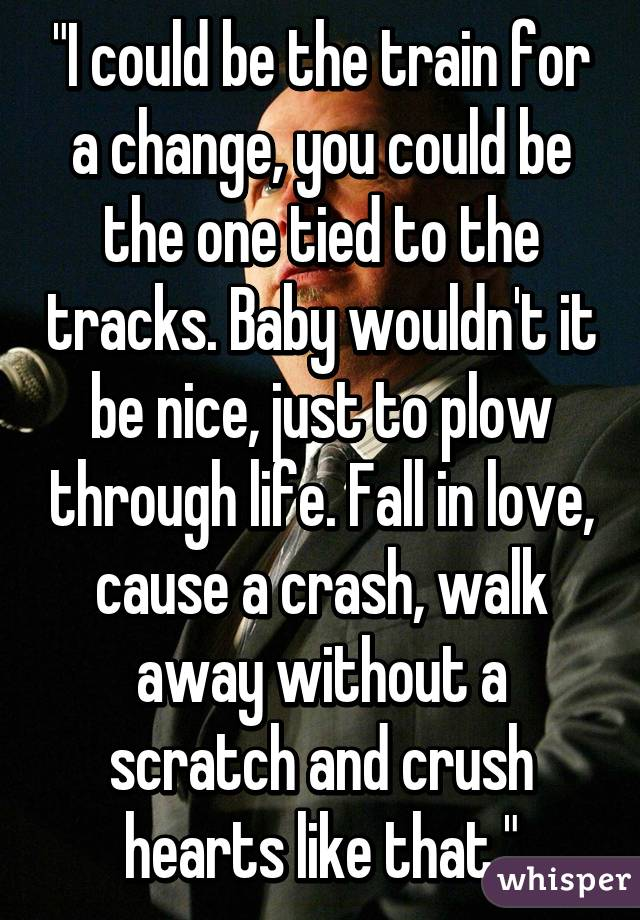 """""""I could be the train for a change, you could be the one tied to the tracks. Baby wouldn't it be nice, just to plow through life. Fall in love, cause a crash, walk away without a scratch and crush hearts like that."""""""
