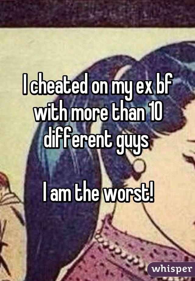 I cheated on my ex bf with more than 10 different guys   I am the worst!