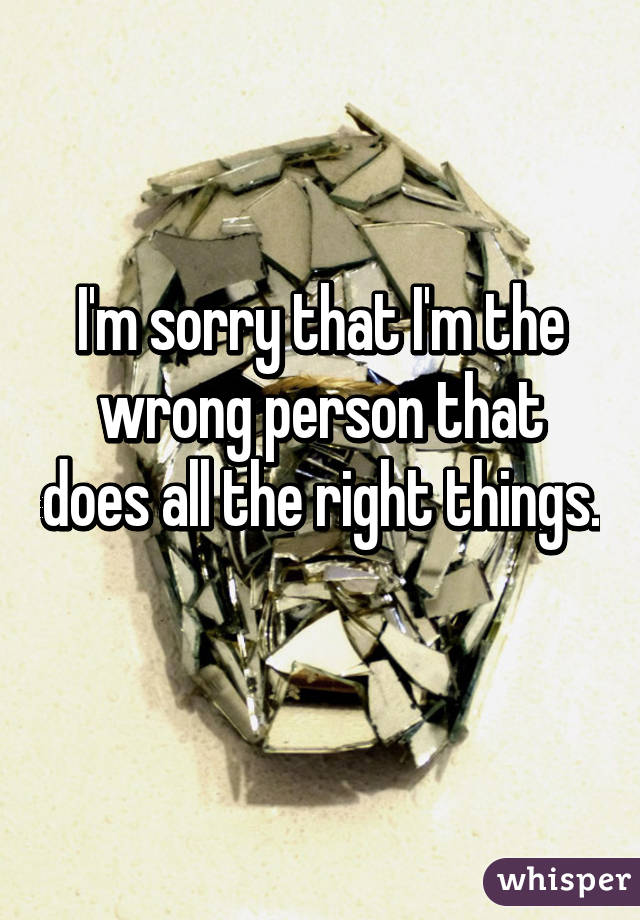I'm sorry that I'm the wrong person that does all the right things.