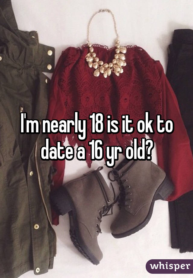 I'm nearly 18 is it ok to date a 16 yr old?