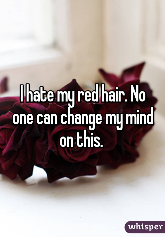 I hate my red hair. No one can change my mind on this.