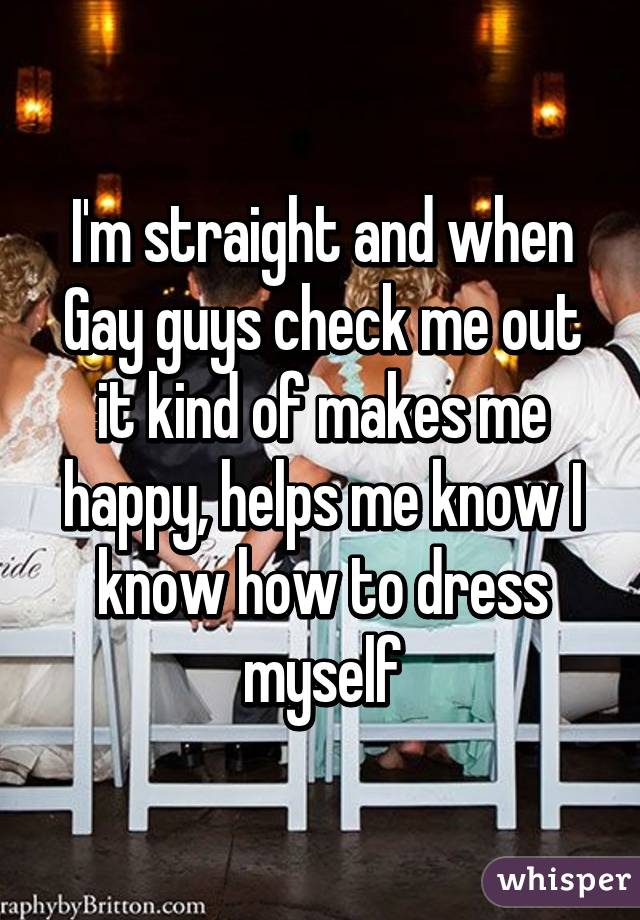I'm straight and when Gay guys check me out it kind of makes me happy, helps me know I know how to dress myself