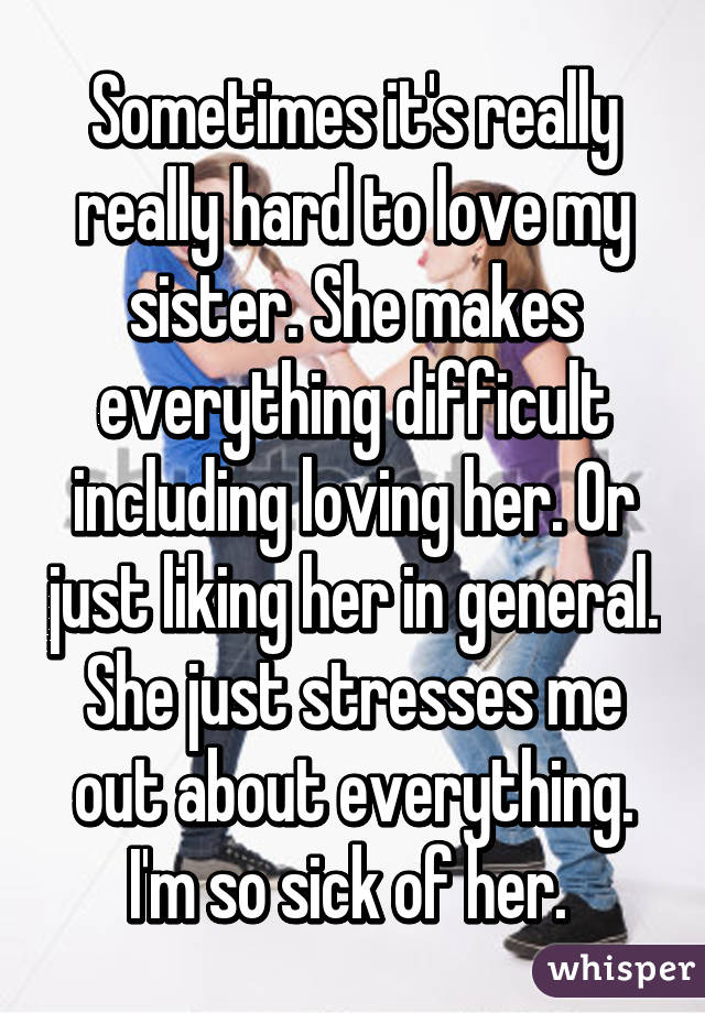 Sometimes it's really really hard to love my sister. She makes everything difficult including loving her. Or just liking her in general. She just stresses me out about everything. I'm so sick of her.