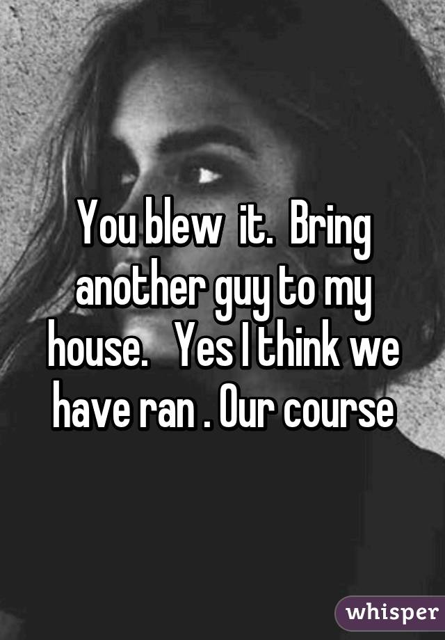 You blew  it.  Bring another guy to my house.   Yes I think we have ran . Our course