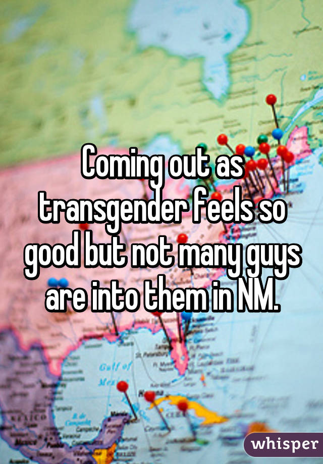 Coming out as transgender feels so good but not many guys are into them in NM.