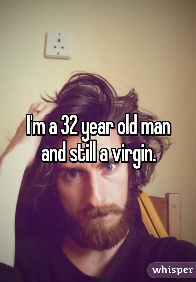 I'm a 32 year old man and still a virgin.