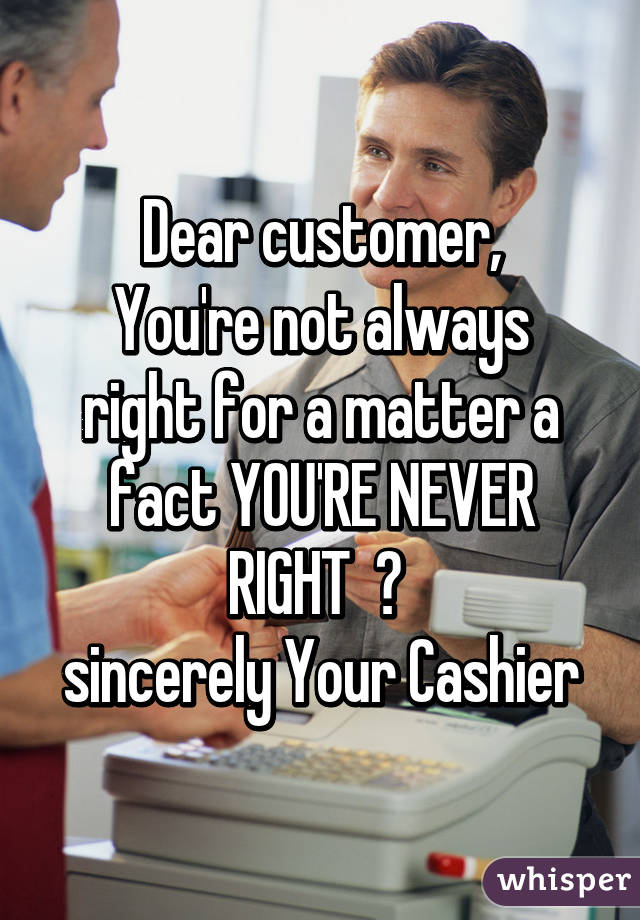 Dear customer, You're not always right for a matter a fact YOU'RE NEVER RIGHT  👊  sincerely Your Cashier