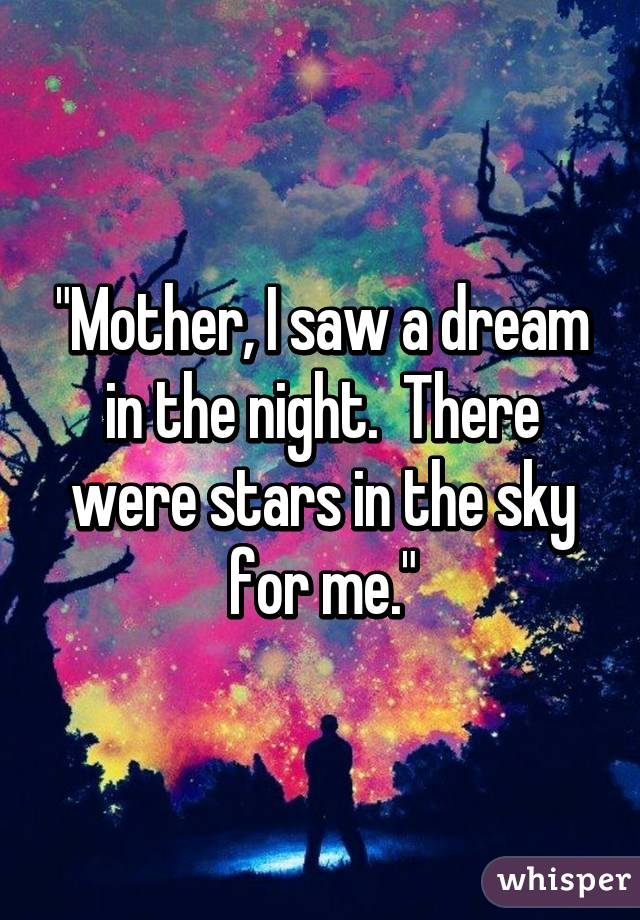 """Mother, I saw a dream in the night.  There were stars in the sky for me."""
