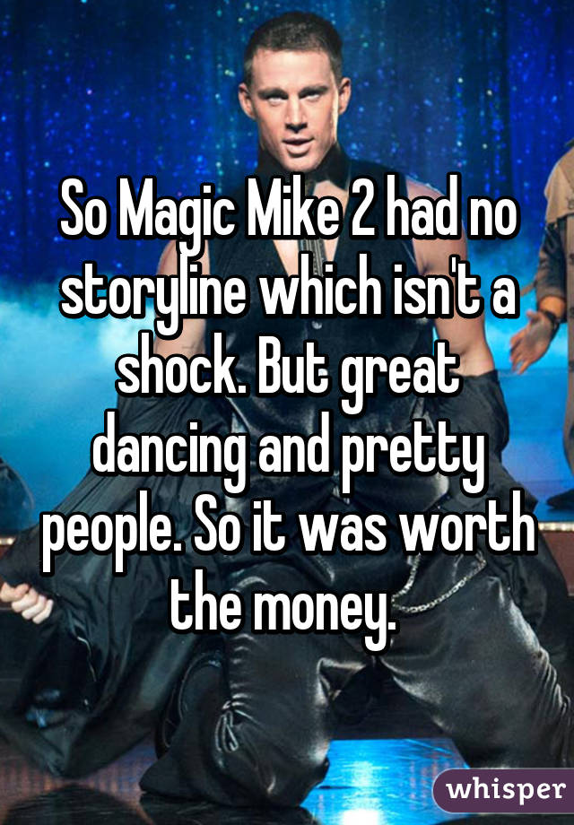 So Magic Mike 2 had no storyline which isn't a shock. But great dancing and pretty people. So it was worth the money.
