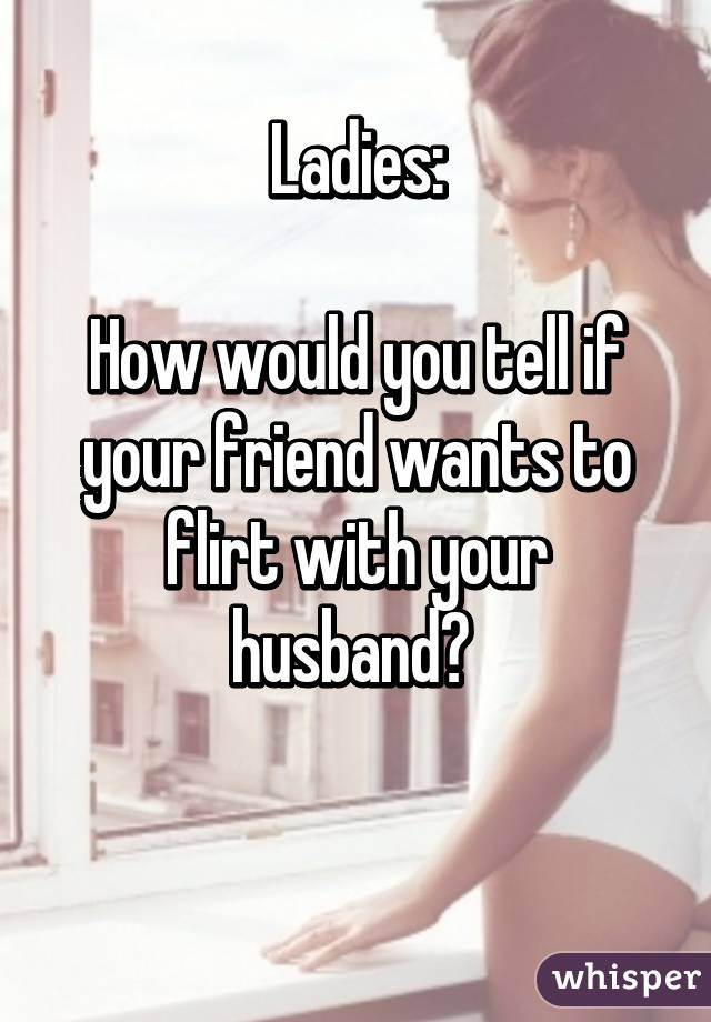 Ladies:  How would you tell if your friend wants to flirt with your husband?