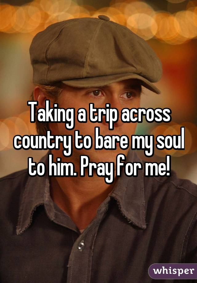 Taking a trip across country to bare my soul to him. Pray for me!