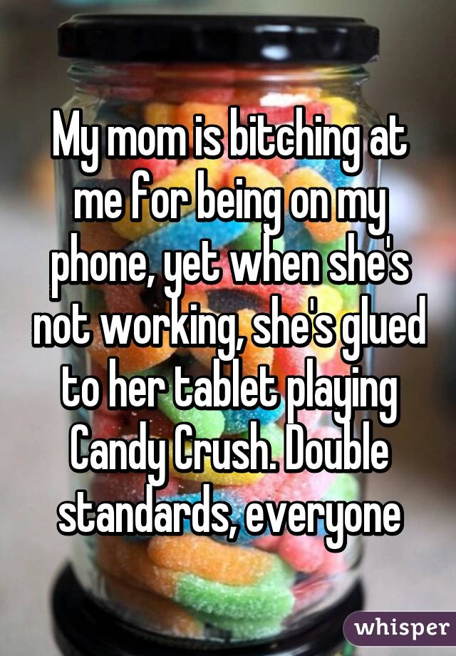 My mom is bitching at me for being on my phone, yet when she's not working, she's glued to her tablet playing Candy Crush. Double standards, everyone