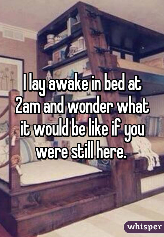 I lay awake in bed at 2am and wonder what it would be like if you were still here.